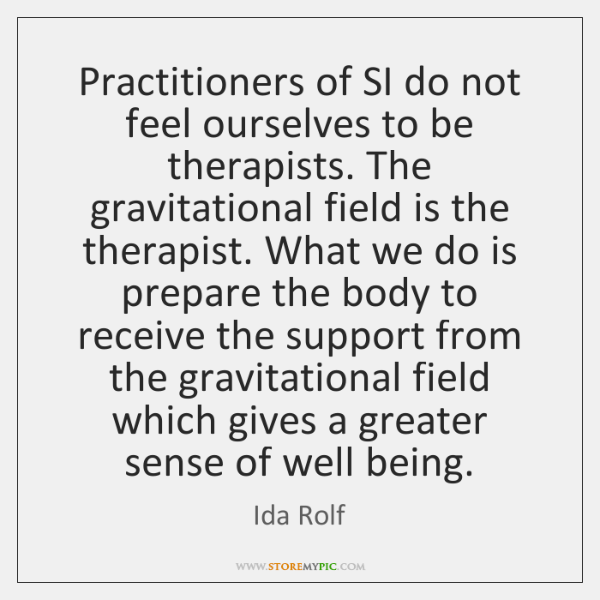 Practitioners of SI do not feel ourselves to be therapists. The gravitational ...