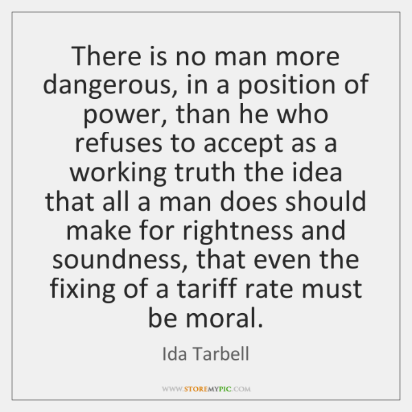 There is no man more dangerous, in a position of power, than ...