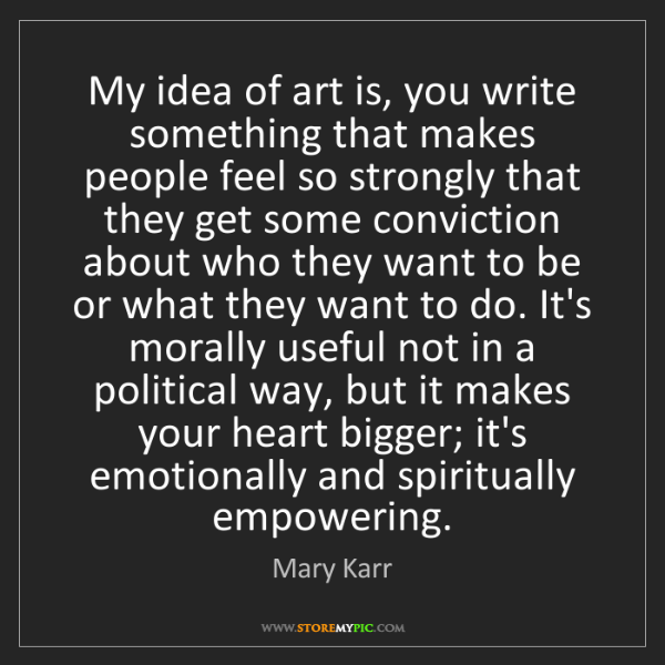 Mary Karr: My idea of art is, you write something that makes people...