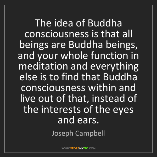 Joseph Campbell: The idea of Buddha consciousness is that all beings are...