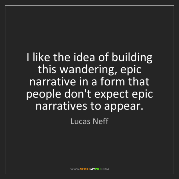 Lucas Neff: I like the idea of building this wandering, epic narrative...