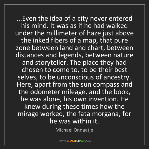 Michael Ondaatje: ...Even the idea of a city never entered his mind. It...