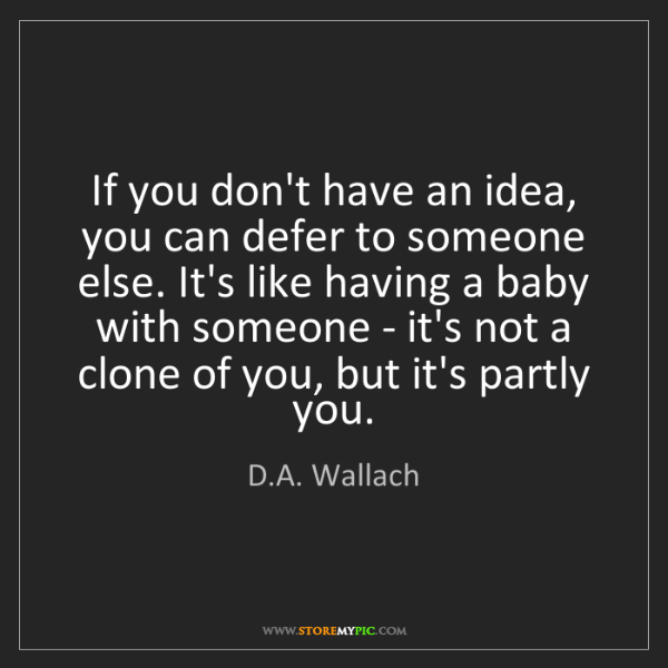 D.A. Wallach: If you don't have an idea, you can defer to someone else....