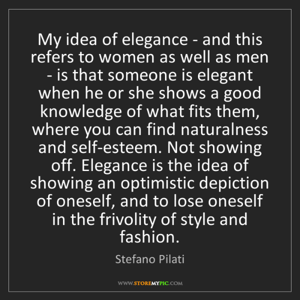 Stefano Pilati: My idea of elegance - and this refers to women as well...