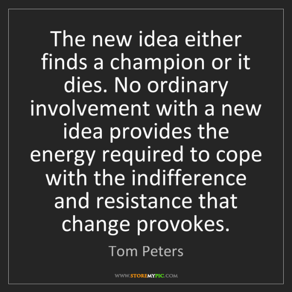 Tom Peters: The new idea either finds a champion or it dies. No ordinary...
