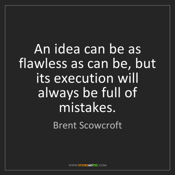 Brent Scowcroft: An idea can be as flawless as can be, but its execution...
