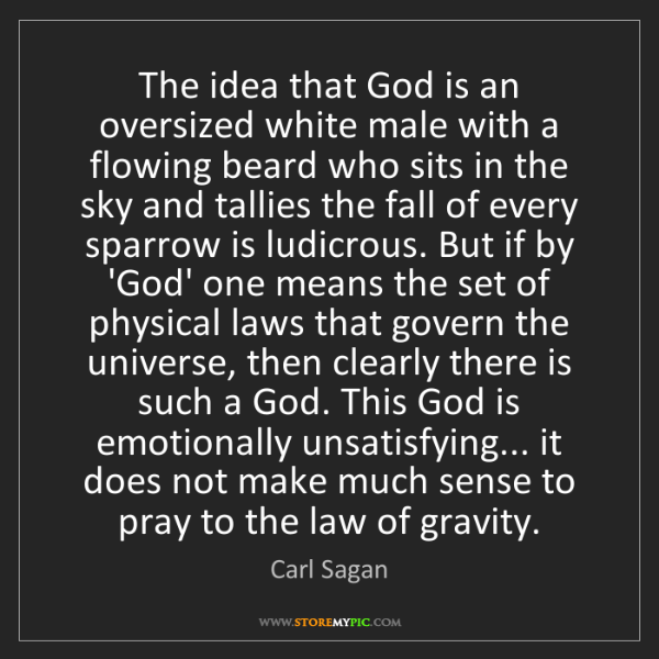 Carl Sagan: The idea that God is an oversized white male with a flowing...