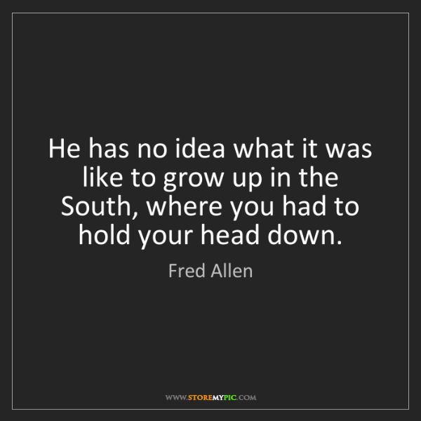 Fred Allen: He has no idea what it was like to grow up in the South,...