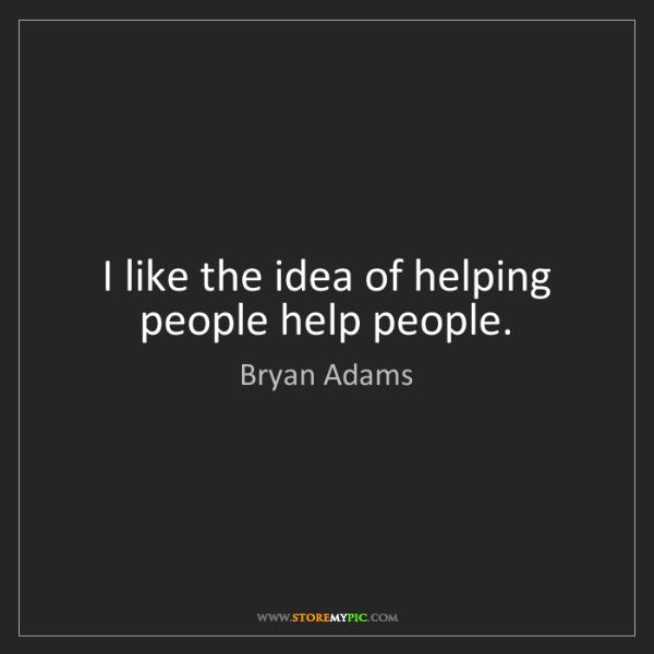 Bryan Adams: I like the idea of helping people help people.