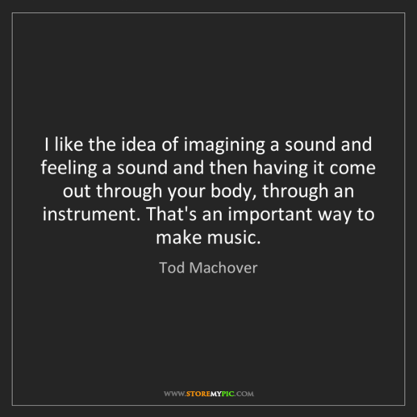 Tod Machover: I like the idea of imagining a sound and feeling a sound...