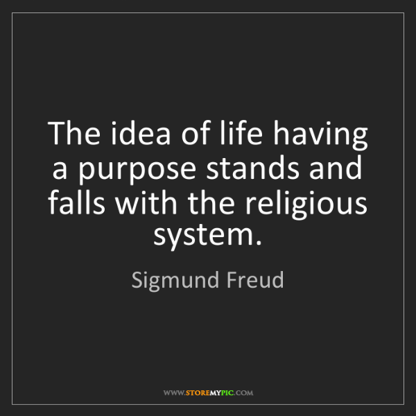 Sigmund Freud: The idea of life having a purpose stands and falls with...