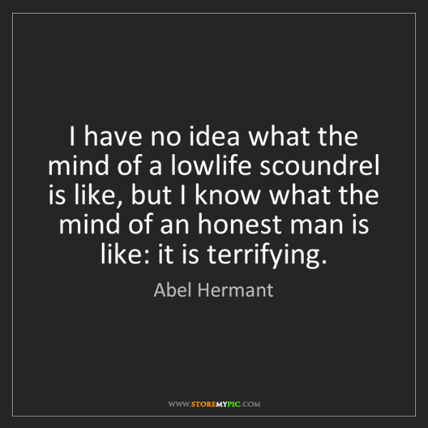 Abel Hermant: I have no idea what the mind of a lowlife scoundrel is...