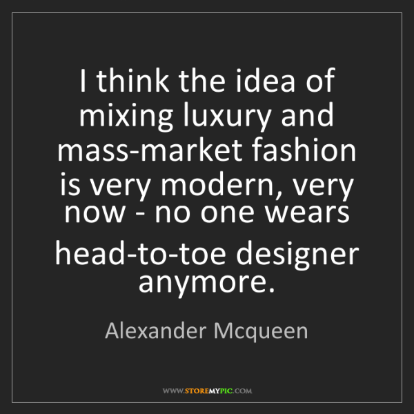 Alexander Mcqueen: I think the idea of mixing luxury and mass-market fashion...