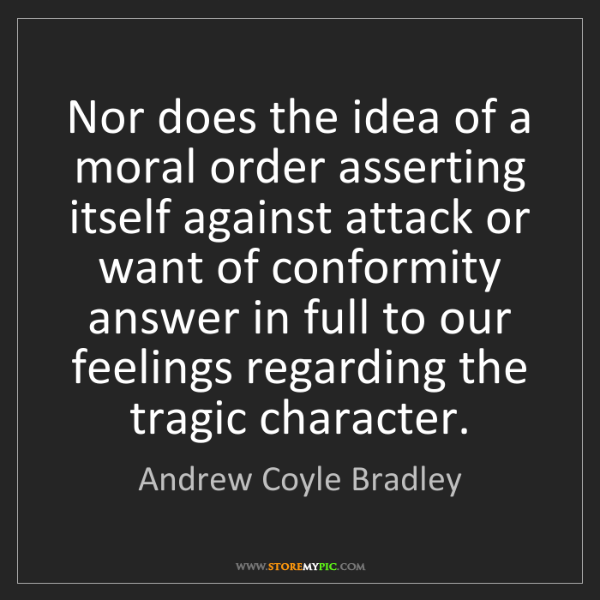 Andrew Coyle Bradley: Nor does the idea of a moral order asserting itself against...