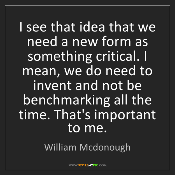 William Mcdonough: I see that idea that we need a new form as something...