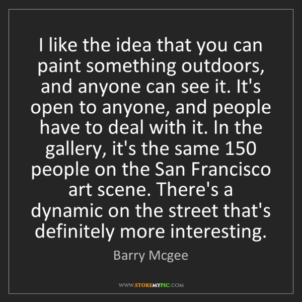 Barry Mcgee: I like the idea that you can paint something outdoors,...