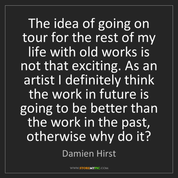 Damien Hirst: The idea of going on tour for the rest of my life with...