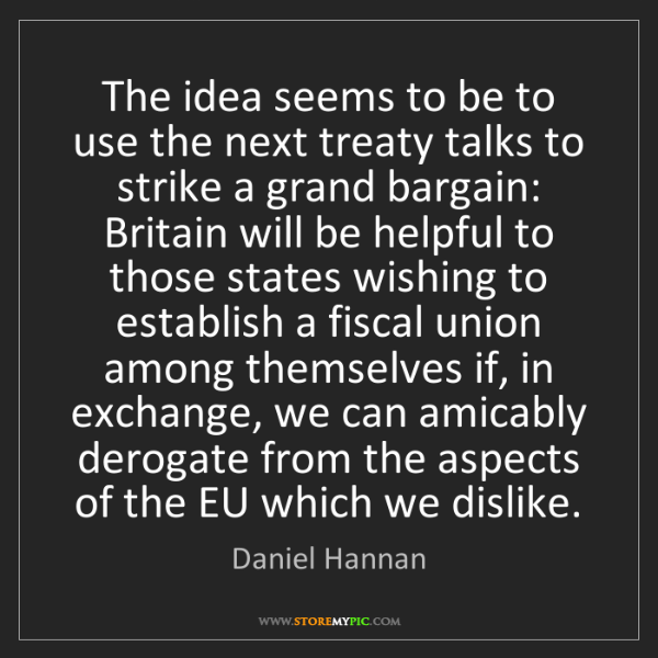 Daniel Hannan: The idea seems to be to use the next treaty talks to...
