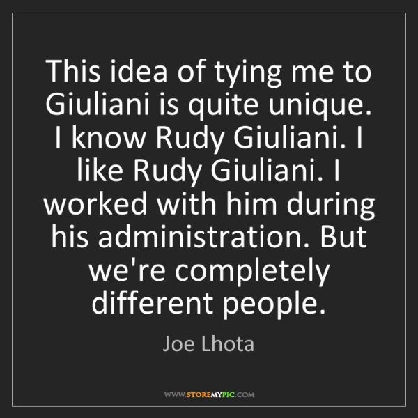 Joe Lhota: This idea of tying me to Giuliani is quite unique. I...