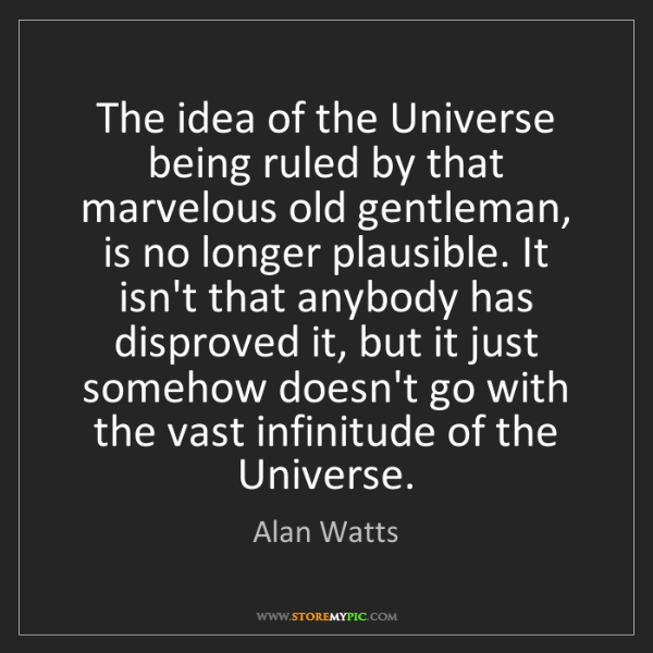 Alan Watts: The idea of the Universe being ruled by that marvelous...