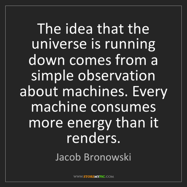 Jacob Bronowski: The idea that the universe is running down comes from...