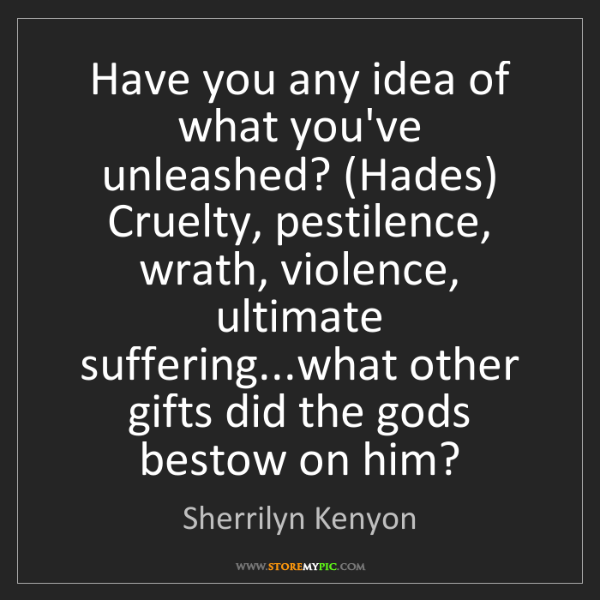 Sherrilyn Kenyon: Have you any idea of what you've unleashed? (Hades) Cruelty,...
