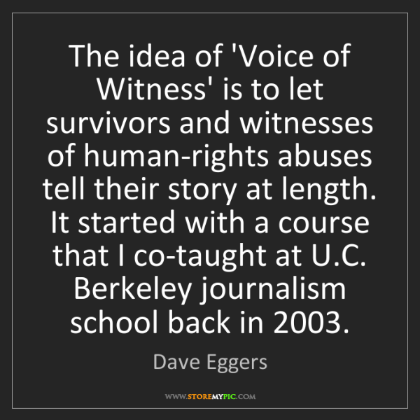 Dave Eggers: The idea of 'Voice of Witness' is to let survivors and...