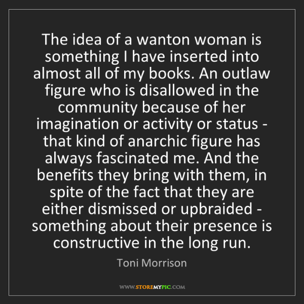 Toni Morrison: The idea of a wanton woman is something I have inserted...