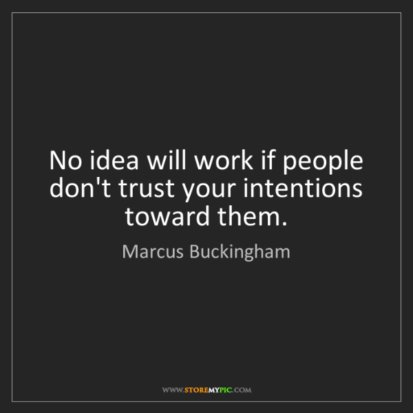 Marcus Buckingham: No idea will work if people don't trust your intentions...