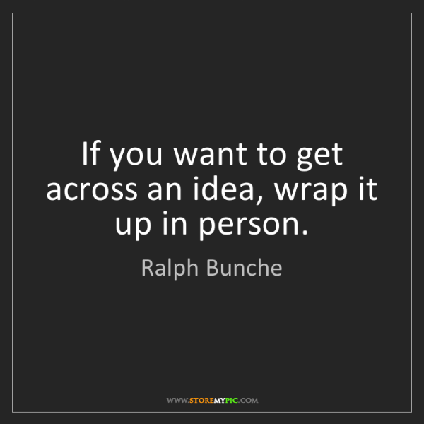 Ralph Bunche: If you want to get across an idea, wrap it up in person.