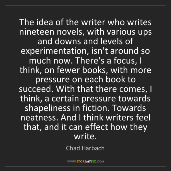 Chad Harbach: The idea of the writer who writes nineteen novels, with...