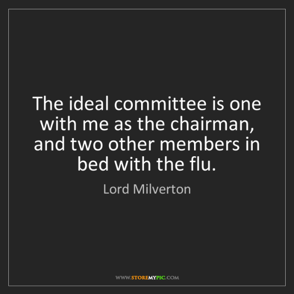 Lord Milverton: The ideal committee is one with me as the chairman, and...