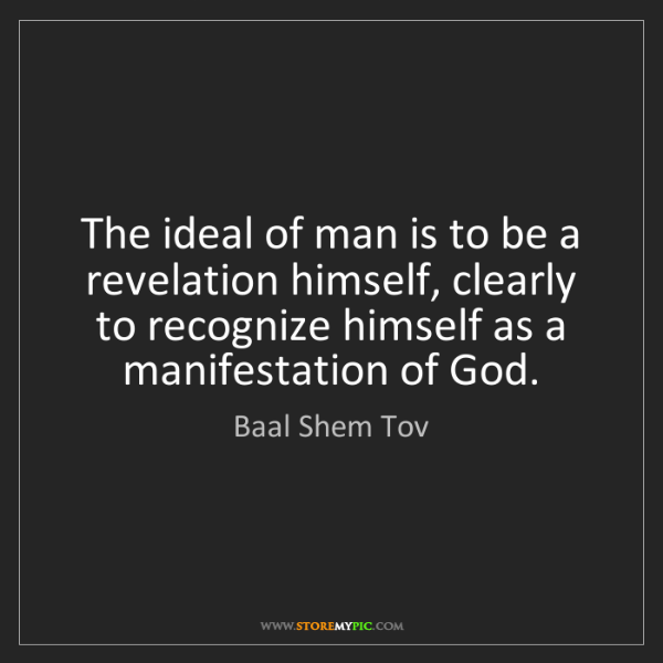 Baal Shem Tov: The ideal of man is to be a revelation himself, clearly...