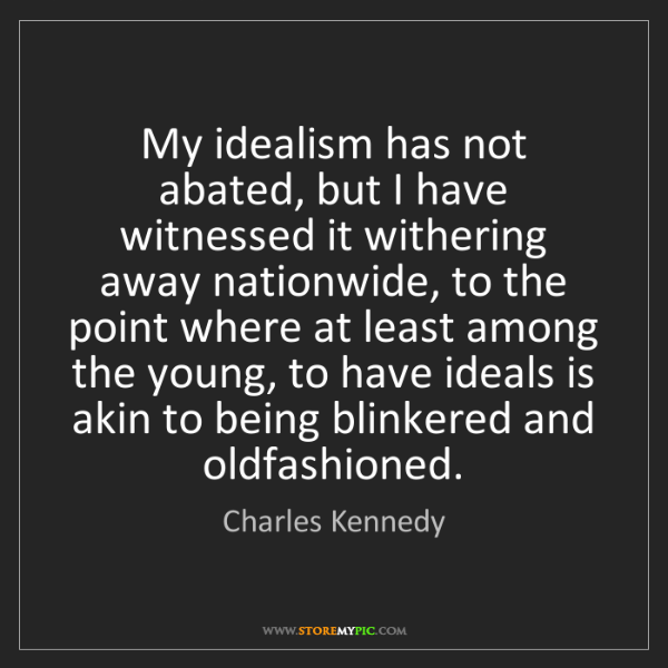 Charles Kennedy: My idealism has not abated, but I have witnessed it withering...