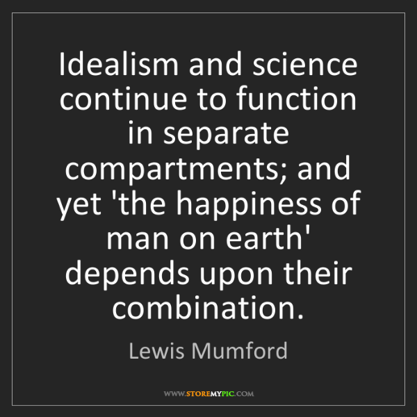 Lewis Mumford: Idealism and science continue to function in separate...