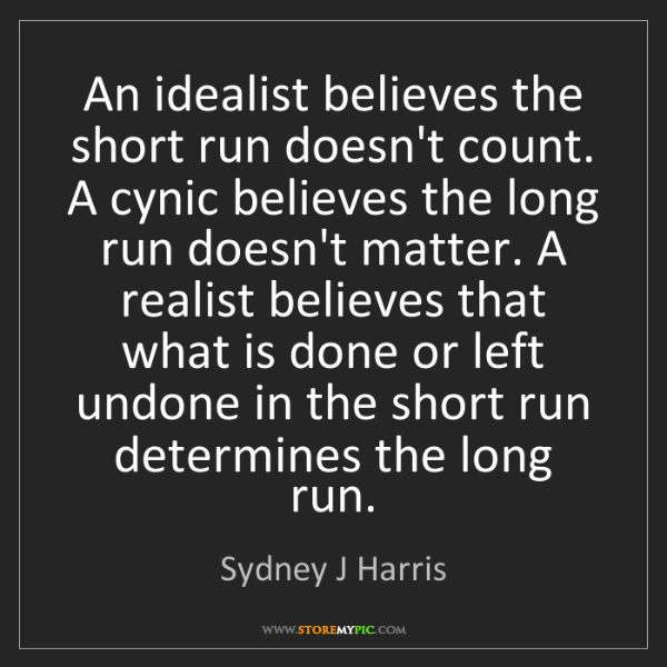 Sydney J Harris: An idealist believes the short run doesn't count. A cynic...