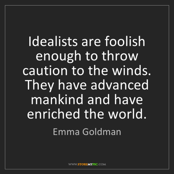 Emma Goldman: Idealists are foolish enough to throw caution to the...