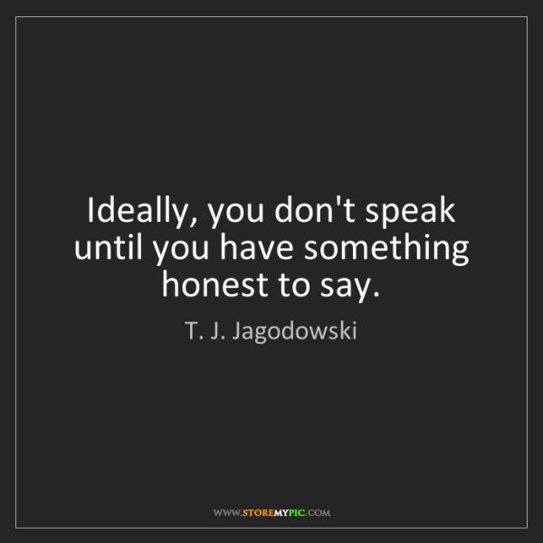 T. J. Jagodowski: Ideally, you don't speak until you have something honest...