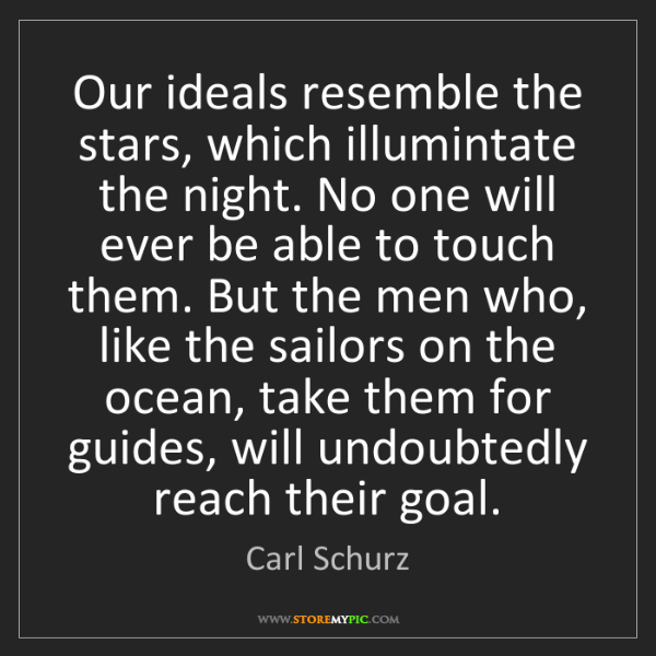 Carl Schurz: Our ideals resemble the stars, which illumintate the...
