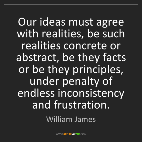 William James: Our ideas must agree with realities, be such realities...