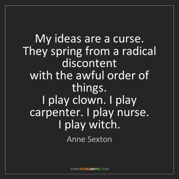 Anne Sexton: My ideas are a curse.  They spring from a radical discontent...