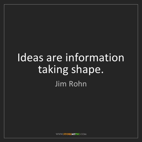 Jim Rohn: Ideas are information taking shape.