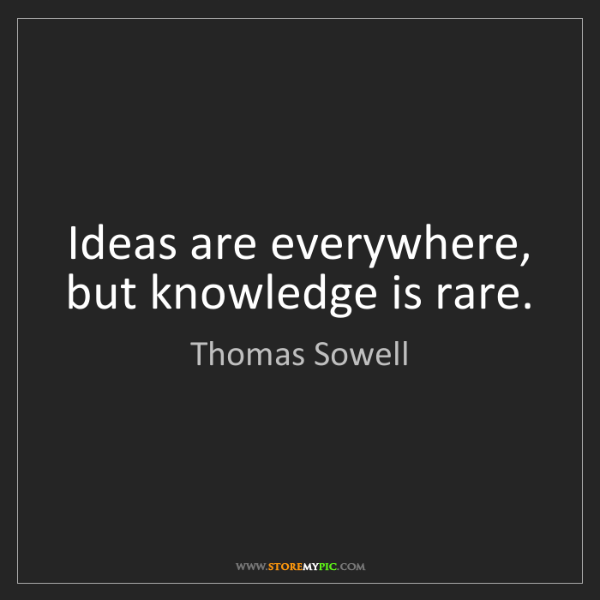 Thomas Sowell: Ideas are everywhere, but knowledge is rare.