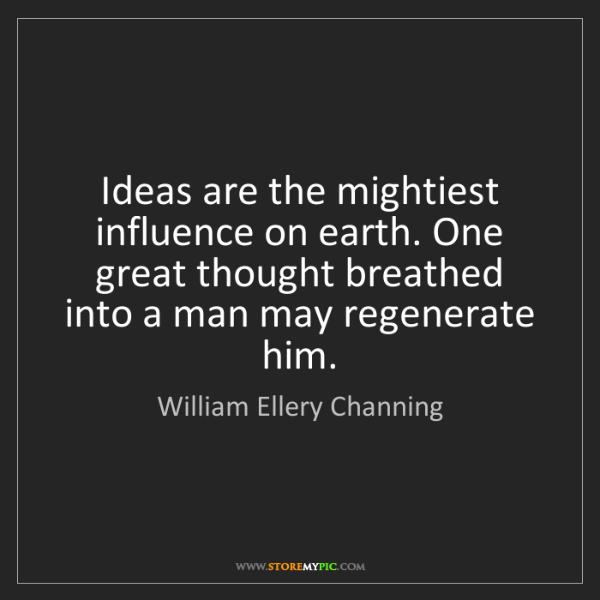 William Ellery Channing: Ideas are the mightiest influence on earth. One great...