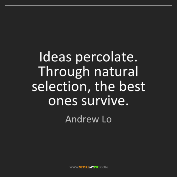 Andrew Lo: Ideas percolate. Through natural selection, the best...
