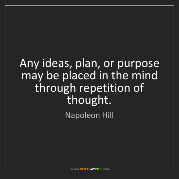 Napoleon Hill: Any ideas, plan, or purpose may be placed in the mind...