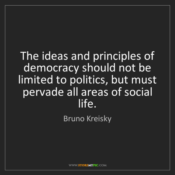 Bruno Kreisky: The ideas and principles of democracy should not be limited...