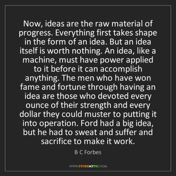 B C Forbes: Now, ideas are the raw material of progress. Everything...