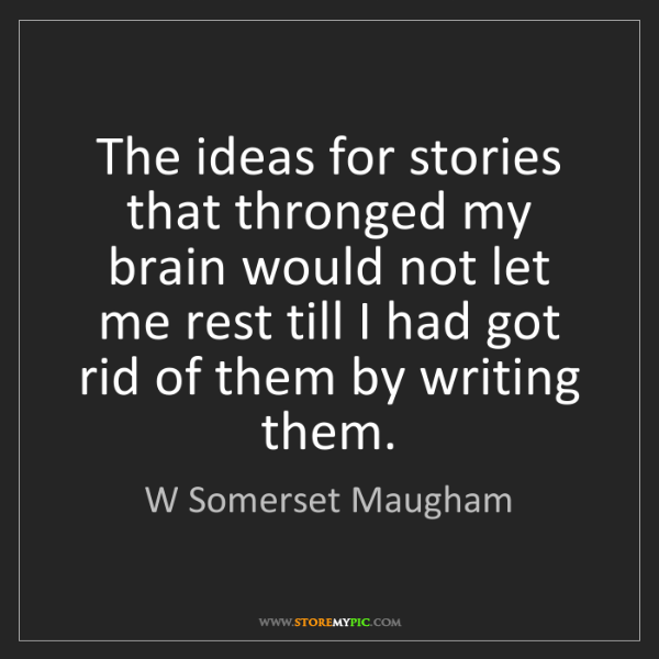 W Somerset Maugham: The ideas for stories that thronged my brain would not...