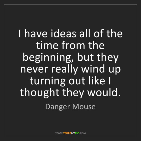 Danger Mouse: I have ideas all of the time from the beginning, but...
